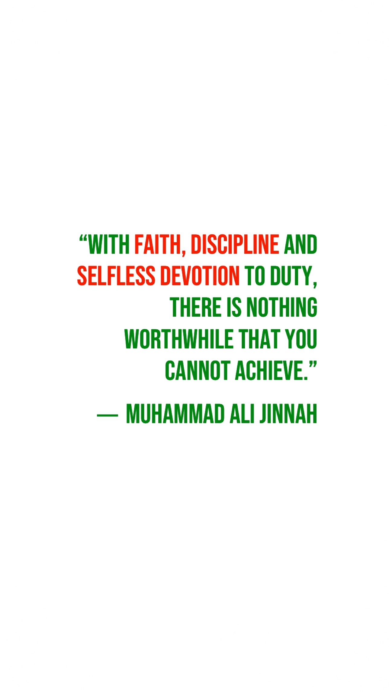 """With faith, discipline and selfless devotion to duty, there is nothing worthwhile that you cannot achieve."" ― Muhammad Ali Jinnah"