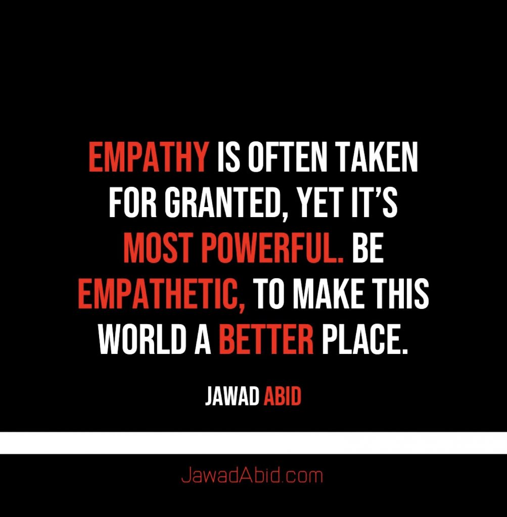 Empathy is often taken for granted, Yet it's Most Powerful. Be empathetic, to the ones around you to make this world a better place. Jawadabid.com