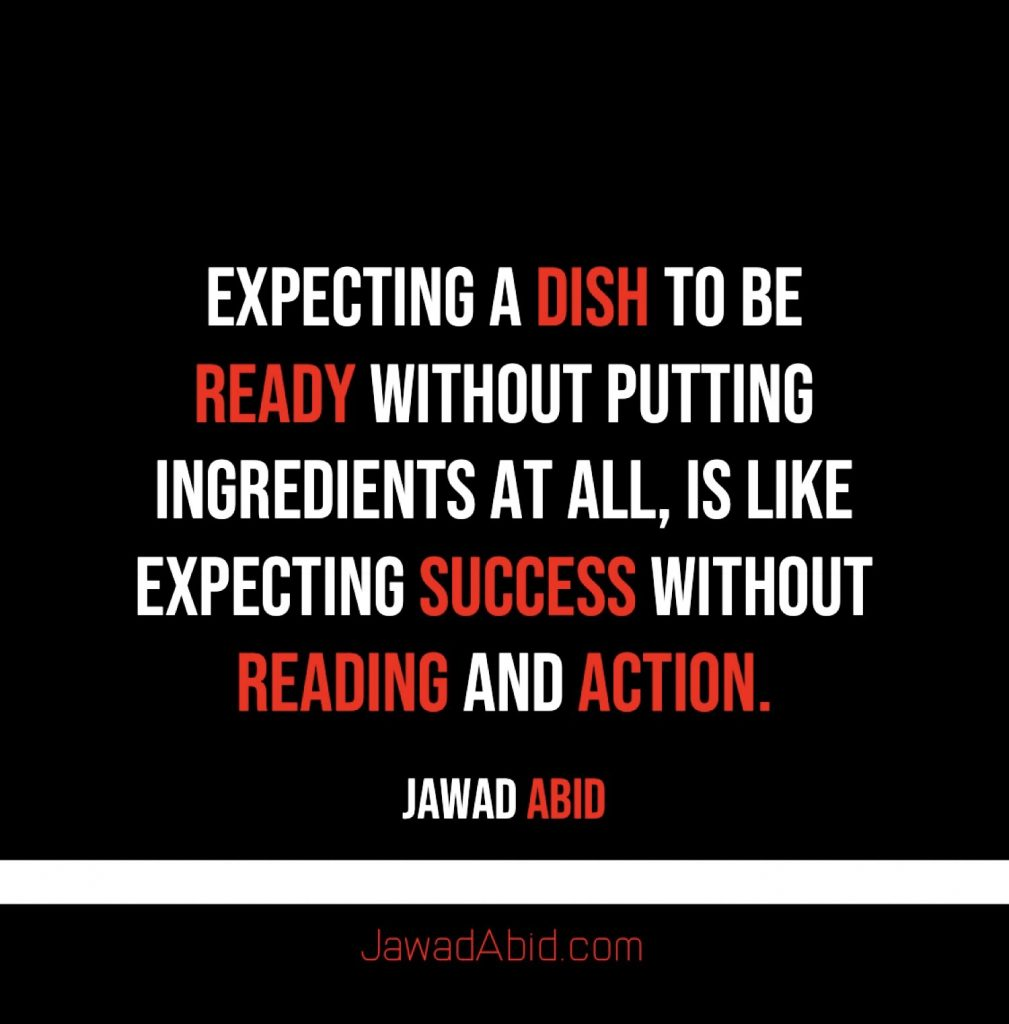 Expecting a dish to be ready without putting ingredients at all, is like Expecting Success without Reading and Action. Jawadabid.com