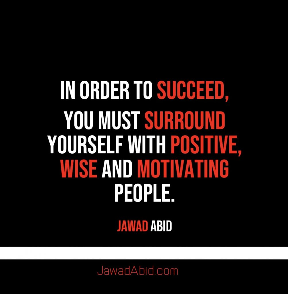 In order to Succeed, You must surround yourself with Positive, Wise and Motivating people. JawadAbid.com