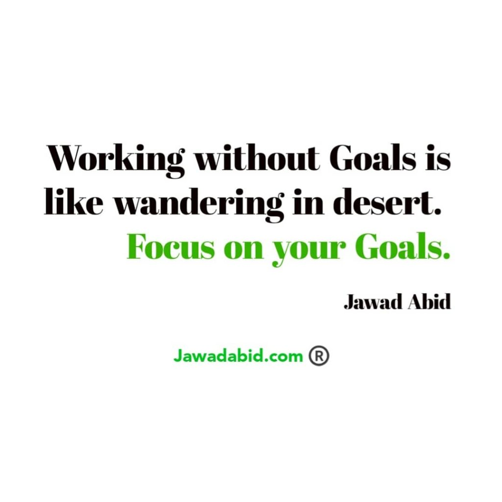 Working without goals is like wandering in desert. Focus on your goals.