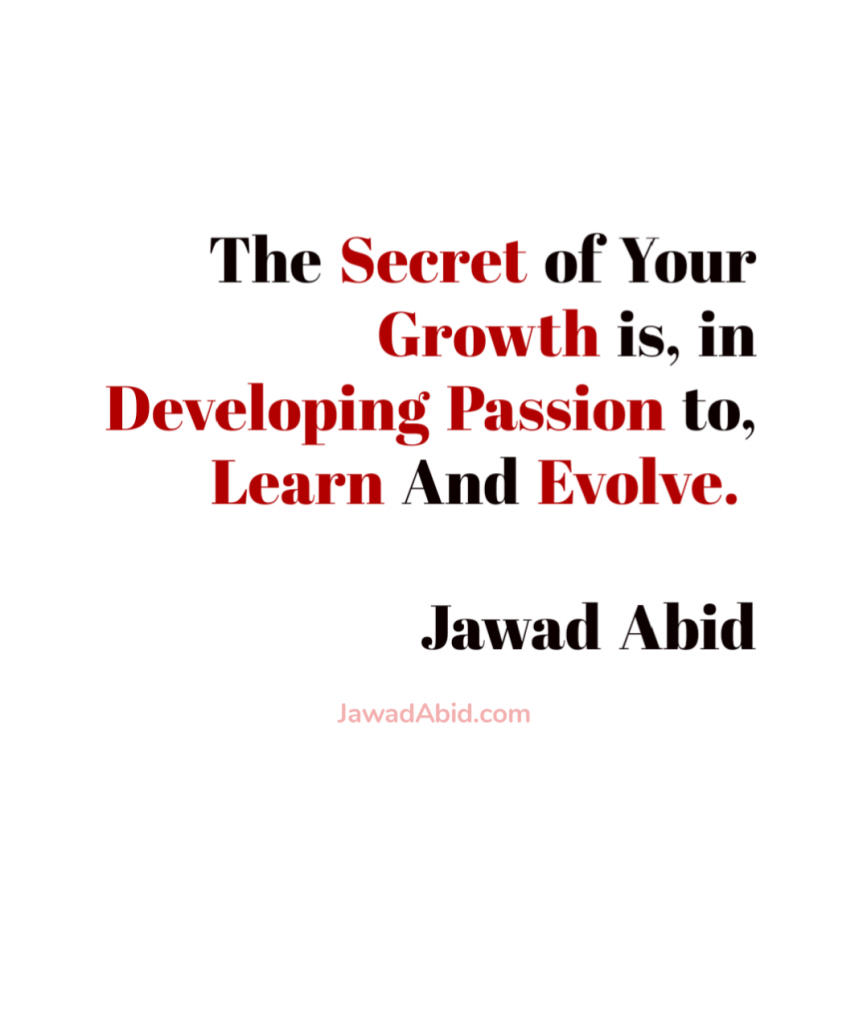 The secret of your growth is in Developing Passion to, Learn and Evolve. Quote by JawadAbid.com