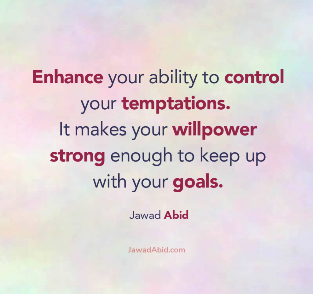 Enhance your ability to control your temptations. It makes your willpower strong enough to keep up with your goals.